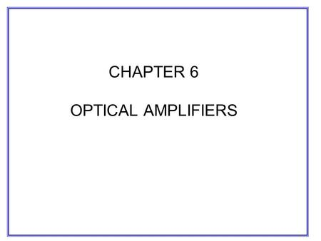 CHAPTER 6 OPTICAL AMPLIFIERS. –Increase transmission distance by increasing optical power coupled to transmission fiber(power booster) by compensating.