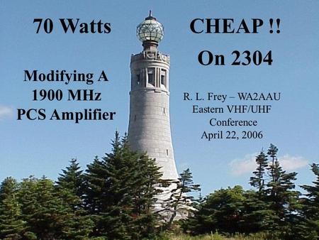 Eastern VHF Conf. 4/2006 W2SZ/1 (The MGEF) R. L. Frey - WA2AAU 70 Watts CHEAP !! On 2304 MHz 70 WattsCHEAP !! On 2304 Modifying A 1900 MHz PCS Amplifier.