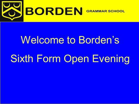 Welcome to Borden's Sixth Form Open Evening. Structure of the presentation Overview A level courses Life and study in the Sixth Form Key points for Year.