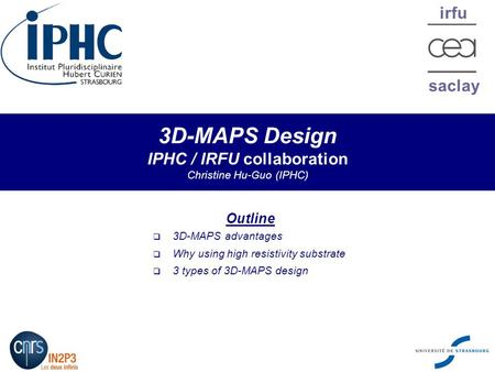Irfu saclay 3D-MAPS Design IPHC / IRFU collaboration Christine Hu-Guo (IPHC) Outline  3D-MAPS advantages  Why using high resistivity substrate  3 types.