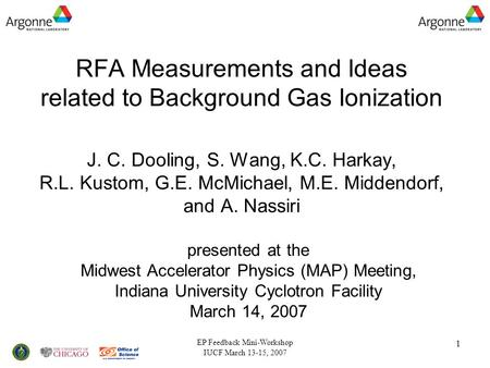 EP Feedback Mini-Workshop IUCF March 13-15, 2007 1 RFA Measurements and Ideas related to Background Gas Ionization J. C. Dooling, S. Wang, K.C. Harkay,