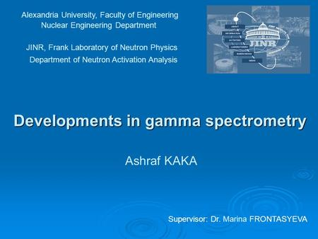 Developments in gamma spectrometry Alexandria University, Faculty of Engineering Nuclear Engineering Department JINR, Frank Laboratory of Neutron Physics.