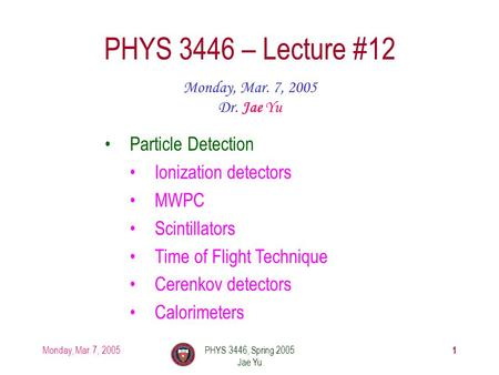 Monday, Mar. 7, 2005PHYS 3446, Spring 2005 Jae Yu 1 PHYS 3446 – Lecture #12 Monday, Mar. 7, 2005 Dr. Jae Yu Particle Detection Ionization detectors MWPC.