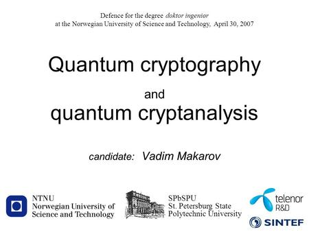 1 candidate: Vadim Makarov Quantum cryptography and quantum cryptanalysis Defence for the degree doktor ingeniør at the Norwegian University of Science.