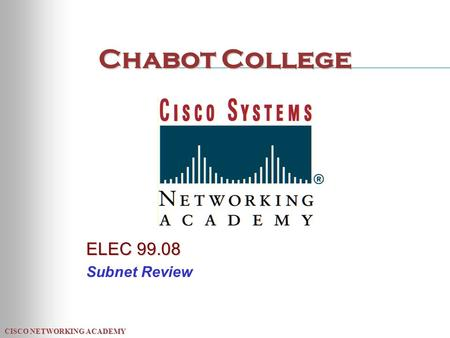 CISCO NETWORKING ACADEMY Chabot College ELEC 99.08 Subnet Review.