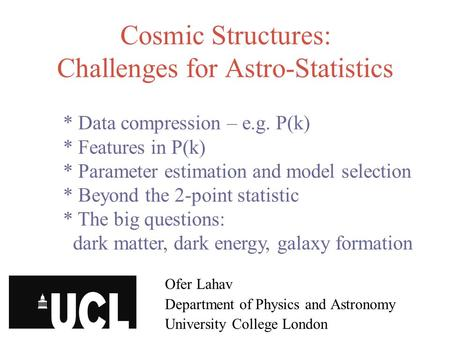 Cosmic Structures: Challenges for Astro-Statistics Ofer Lahav Department of Physics and Astronomy University College London * Data compression – e.g. P(k)