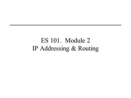 "ES 101. Module 2 IP Addressing & Routing. Last Lecture Wide area networking Definition of ""packets"""