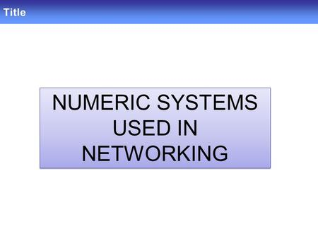 Title NUMERIC SYSTEMS USED IN NETWORKING NUMERIC SYSTEMS USED IN NETWORKING.