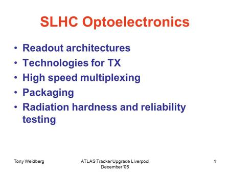 Tony WeidbergATLAS Tracker Upgrade Liverpool December '06 1 SLHC Optoelectronics Readout architectures Technologies for TX High speed multiplexing Packaging.