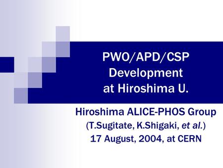 PWO/APD/CSP Development at Hiroshima U. Hiroshima ALICE-PHOS Group (T.Sugitate, K.Shigaki, et al.) 17 August, 2004, at CERN.