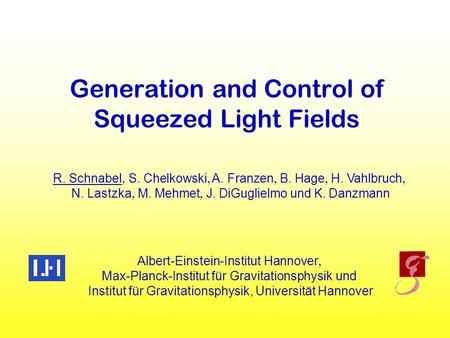 Generation and Control of Squeezed Light Fields R. Schnabel  S.  Chelkowski  A.  Franzen  B.  Hage  H.  Vahlbruch  N. Lastzka  M.  Mehmet.