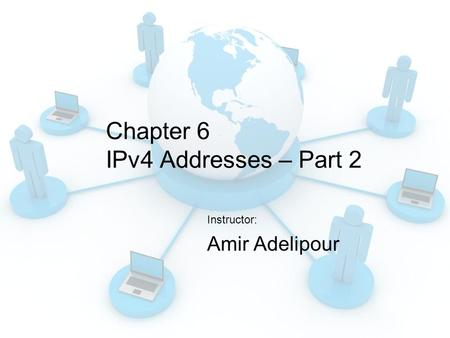 Chapter 6 IPv4 Addresses – Part 2 Instructor: Amir Adelipour.