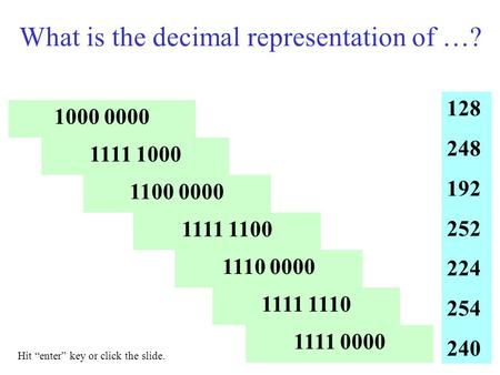 "What is the decimal representation of …? 1000 0000 1111 1000 1100 0000 1111 1100 1110 0000 1111 1110 1111 0000 128 248 192 252 224 254 240 Hit ""enter"""