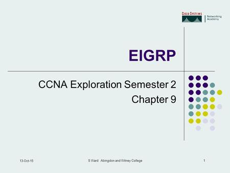 1 13-Oct-15 S Ward Abingdon and Witney College EIGRP CCNA Exploration Semester 2 Chapter 9.