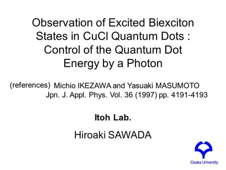 Observation of Excited Biexciton States in CuCl Quantum Dots : Control of the Quantum Dot Energy by a Photon Itoh Lab. Hiroaki SAWADA Michio IKEZAWA and.