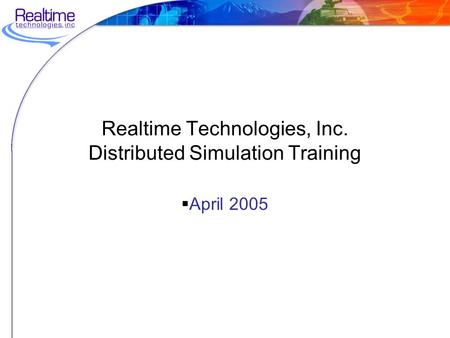 Realtime Technologies, Inc. Distributed Simulation Training  April 2005.
