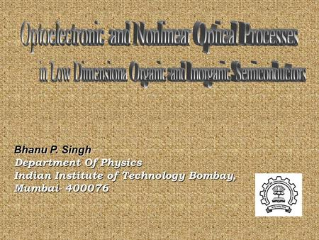 Bhanu P. Singh Department Of Physics Indian Institute of Technology Bombay, Mumbai- 400076.