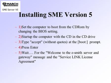 Installing SME Version 5 –1)Set the computer to boot from the CDRom by changing the BIOS setting. –2)Startup the computer with the CD in the CD drive –3)Type.