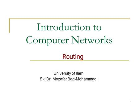 1 Introduction to Computer Networks University of Ilam By: Dr. Mozafar Bag-Mohammadi Routing.