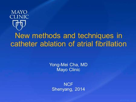 ©2012 MFMER | slide-1 New methods and techniques in catheter ablation of atrial fibrillation Yong-Mei Cha, MD Mayo Clinic NCF Shenyang, 2014.