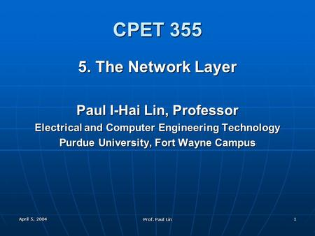 April 5, 2004 Prof. Paul Lin 1 CPET 355 5. The <strong>Network</strong> Layer Paul I-Hai Lin, Professor Electrical and <strong>Computer</strong> Engineering Technology Purdue University,