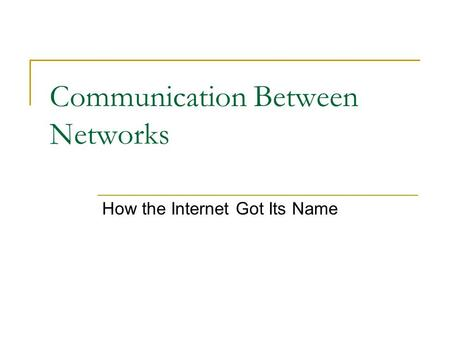 Communication Between Networks How the Internet Got Its Name.