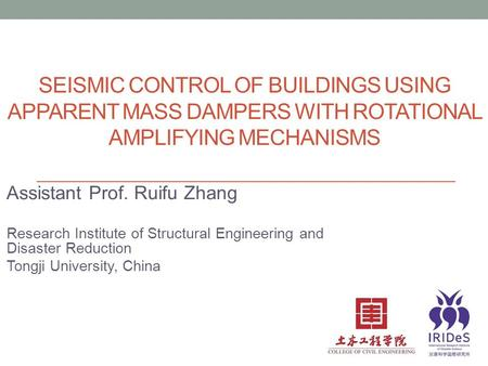 SEISMIC CONTROL OF BUILDINGS USING APPARENT MASS DAMPERS WITH ROTATIONAL AMPLIFYING MECHANISMS Assistant Prof. Ruifu Zhang Research Institute of Structural.