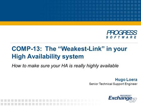 "COMP-13: The ""Weakest-Link"" in your High Availability system How to make sure your HA is really highly available Hugo Loera Senior Technical Support Engineer."