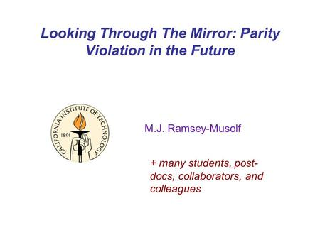 Looking Through The Mirror: Parity Violation in the Future M.J. Ramsey-Musolf + many students, post- docs, collaborators, and colleagues.