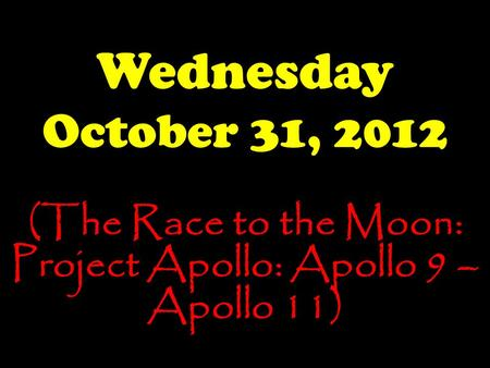 Wednesday October 31, 2012 (The Race to the Moon: Project Apollo: Apollo 9 – Apollo 11)
