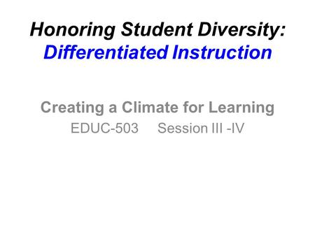 Honoring Student Diversity: Differentiated Instruction Creating a Climate for Learning EDUC-503 Session III -IV.