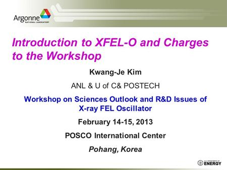 Kwang-Je Kim ANL & U of C& POSTECH Workshop on Sciences Outlook and R&D Issues of X-ray FEL Oscillator February 14-15, 2013 POSCO International Center.