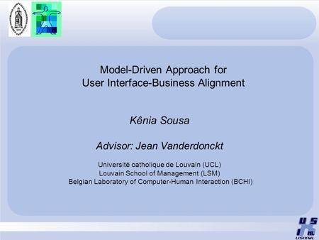 Model-Driven Approach for User Interface-Business Alignment Kênia Sousa Advisor: Jean Vanderdonckt Université catholique de Louvain (UCL) Louvain School.