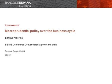 Comments to Macroprudential policy over the business cycle Enrique Alberola BE-WB Conference Debt and credit, growth and crisis Banco de España, Madrid.