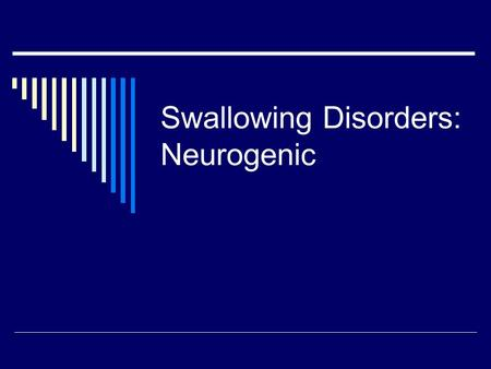 Swallowing Disorders: Neurogenic. Presentation of Neurogenic Disorders  Acute Injury Conditions occur suddenly Some recovery expected  Degenerative.