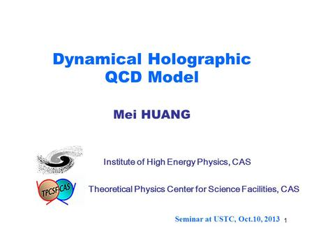 1 Dynamical Holographic QCD Model Mei HUANG Institute of High Energy Physics, CAS Theoretical Physics Center for Science Facilities, CAS Seminar at USTC,