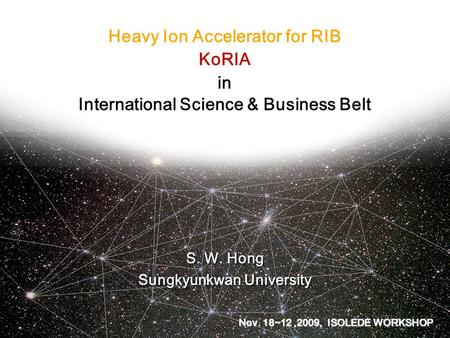 Heavy Ion Accelerator for RIB KoRIA in International Science & Business Belt S. W. Hong Sungkyunkwan University S. W. Hong Sungkyunkwan University Nov.