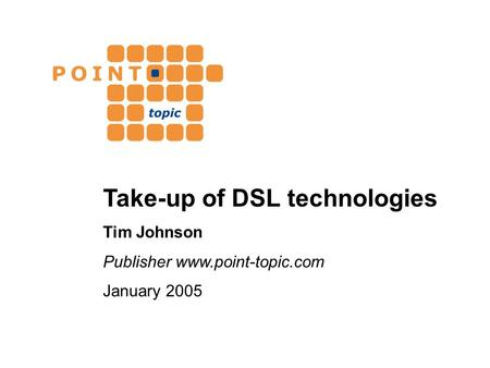 Take-up of DSL technologies Tim Johnson Publisher www.point-topic.com January 2005.