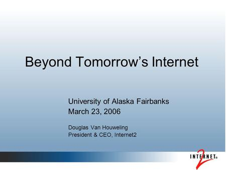 Beyond Tomorrow's Internet University of Alaska Fairbanks March 23, 2006 Douglas Van Houweling President & CEO, Internet2.