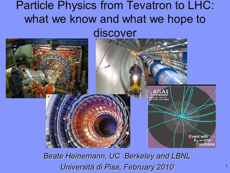 1 Beate Heinemann, UC Berkeley and LBNL Università di Pisa, February 2010 Particle Physics from Tevatron to LHC: what we know and what we hope to discover.