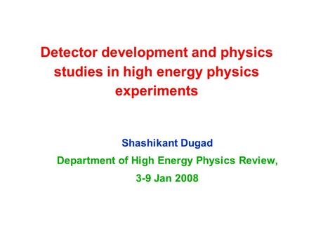 Detector development and physics studies in high energy physics experiments Shashikant Dugad Department of High Energy Physics Review, 3-9 Jan 2008.