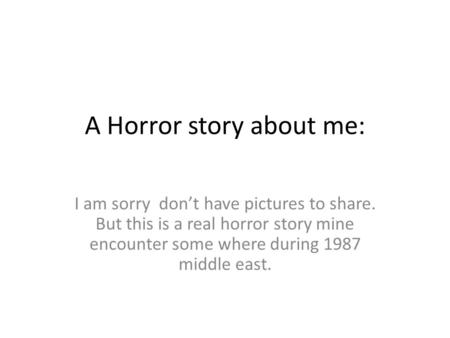 A Horror story about me: I am sorry don't have pictures to share. But this is a real horror story mine encounter some where during 1987 middle east.