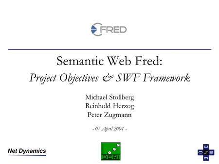 Semantic Web Fred: Project Objectives & SWF Framework Michael Stollberg Reinhold Herzog Peter Zugmann - 07 April 2004 -