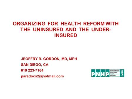 ORGANIZING FOR HEALTH REFORM WITH THE UNINSURED AND THE UNDER- INSURED JEOFFRY B. GORDON, MD, MPH SAN DIEGO, CA 619 223-7164