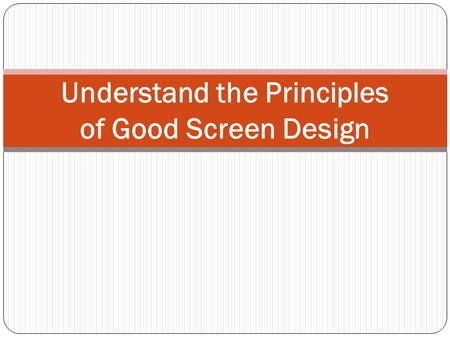 Understand the Principles of Good Screen Design. Introduction A well-designed screen: Reflects the capabilities, needs, and tasks of its users. Is developed.