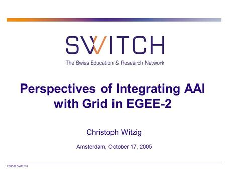 2005 © SWITCH Perspectives of Integrating AAI with Grid in EGEE-2 Christoph Witzig Amsterdam, October 17, 2005.