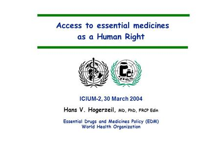Access to essential medicines as a Human Right Hans V. Hogerzeil, MD, PhD, FRCP Edin Essential Drugs and Medicines Policy (EDM) World Health Organization.