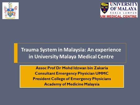 Trauma System in Malaysia: An experience in University Malaya Medical Centre Assoc Prof Dr Mohd Idzwan bin Zakaria Consultant Emergency Physician UMMC.
