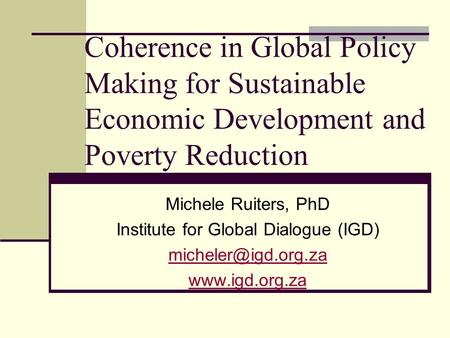 Coherence in Global Policy Making for Sustainable Economic Development and Poverty Reduction Michele Ruiters, PhD Institute for Global Dialogue (IGD)