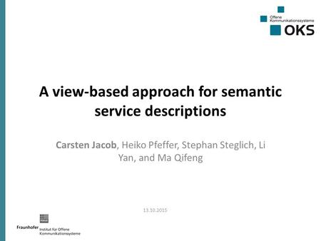 A view-based approach for semantic service descriptions Carsten Jacob, Heiko Pfeffer, Stephan Steglich, Li Yan, and Ma Qifeng 13.10.2015.
